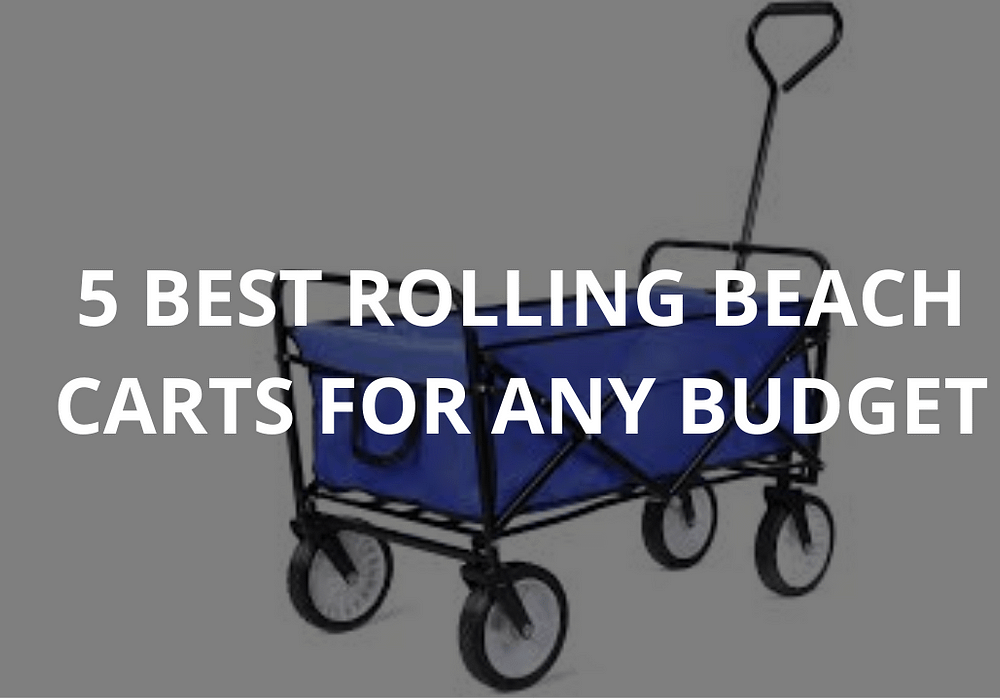 5 Best Rolling Beach Carts For Any Budget