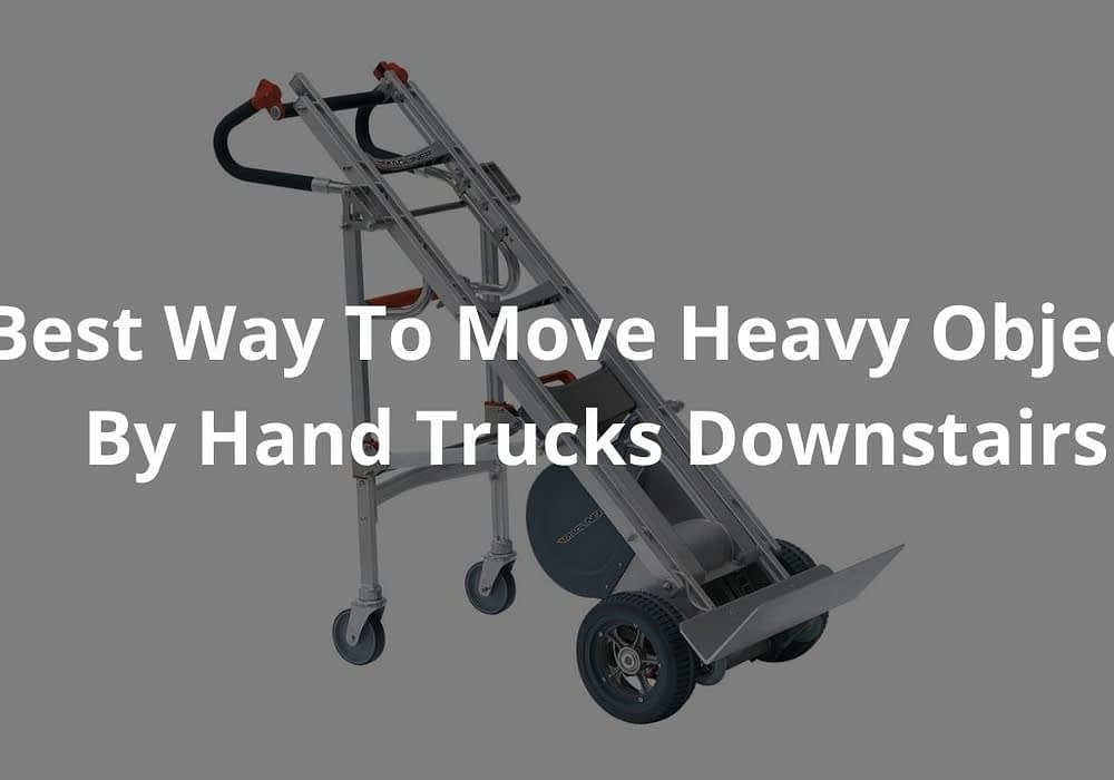 Best Way To Move Heavy Objects By Hand Trucks Downstairs?