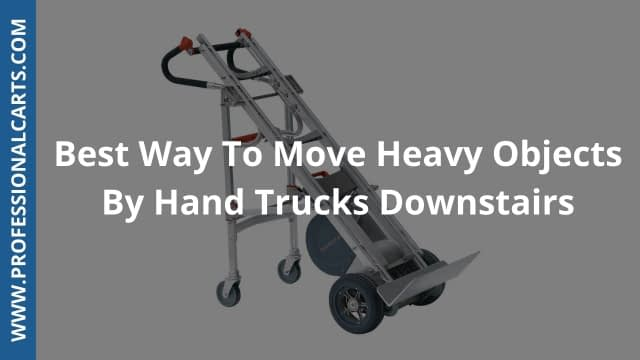 ProfessionalCarts - Best Way To Move Heavy Objects By Hand Trucks Downstairs?