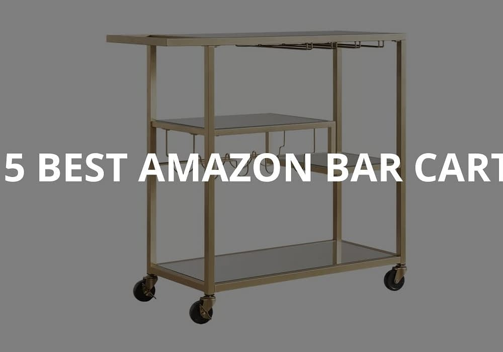 5 Best Amazon Bar Carts For Any Budget
